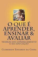 O Que e Aprender, Ensinar e Avaliar : Teorias Do Conhecimento e Da Educacao...