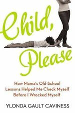 Child, Please : How I Learned That When It Comes to Raising Kids, My Mother...