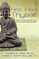 First, Heal Thyself : How to Survive Spiritually in the Healthcare Industry...