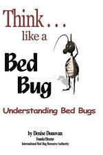 Think Like a Bed Bug : A Guide to Understanding Bed Bugs by Denise Donovan...