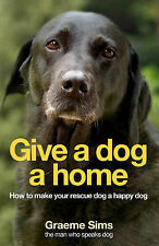 Give a Dog a Home: How to Make Your Rescue Dog a Happy Dog by Graeme Sims...