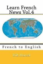 Learn French News Vol. 4 : French to English by Nik Marcel (2014, Paperback)