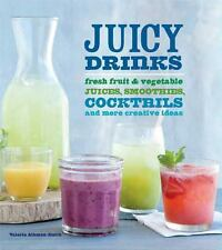 Juicy Drinks : Fresh Fruit and Vegetable Juices, Smoothies, Cocktails, and...