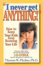 I Never Get Anything! : How to Keep Your Kids from Running Your Life by...