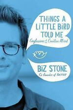 Things a Little Bird Told Me : Confessions of the Creative Mind by Biz Stone...