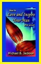 How to Love and Inspire Your Man After Prison by Jackson, Michael B.