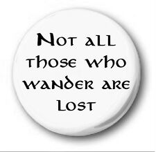 NOT ALL THOSE WHO WANDER ARE LOST  - 1 inch / 25mm Button Badge - Hobbit Tolkien