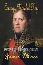 Courage, Marshal Ney : Last Stand of the Bravest of the Brave by James Mace...