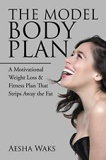 The Model Body Plan : A Motivational Weight Loss and Fitness Plan That Strips...