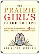 The Prairie Girl's Guide to Life : How to Sew a Sampler Quilt and 49 Other...