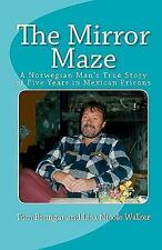 The Mirror Maze: A Norwegian Man's True Story of Five Years in Mexican Prisons