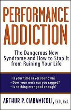 Performance Addiction : The Dangerous New Syndrome and How to Stop It from...