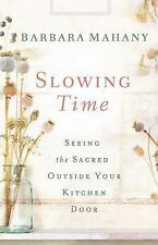 Slowing Time : Seeing the Sacred Outside Your Kitchen Door by Barbara Mahany...