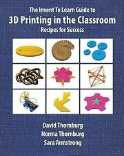 The Invent to Learn Guide to 3D Printing in the Classroom : Recipes for...
