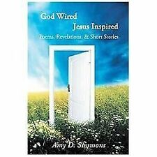 God Wired Jesus Inspired : Poems, Revelations, and Short Stories by Amy D....