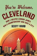 You're Welcome Cleveland How I Helped Lebron James Win a Championship by S Raab