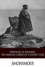 Ferdinand of Bulgaria: the Amazing Career of a Shoddy Czar by Anonymous...