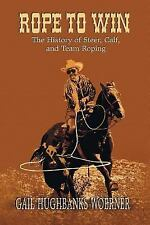 Rope to Win : The History of Steer, Calf, and, Team Roping by Gail H. Woerner...