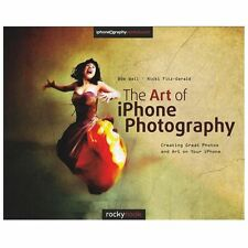 The Art of IPhone Photography : Creating Great Photos and Art on Your IPhone...