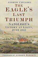 The Eagle's Last Triumph: Napoleon's Victory at Ligny, June 1815, , Uffindel, An