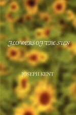 Flowers of the Sun by J. O. S. E. P. H. KENT (2007, Paperback)