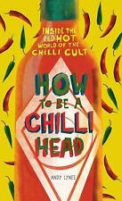 How to Be a Chili Head : Inside the Red-Hot World of the Chili Cult by Andy...