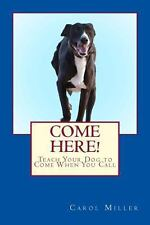 Come Here! : Teach Your Dog to Come When You Call by Carol Miller (2013,...