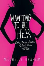 Wanting to Be Her: Body Image Secrets Victoria Won't Tell You by Graham, Michel