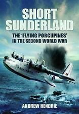"Short Sunderland: The ""Flying Porcupines"" in the Second World War, Hendrie, Andr"