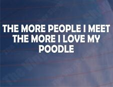 THE MORE PEOPLE I MEET THE MORE I LOVE MY POODLE Car/Van/Window/Bumper Sticker