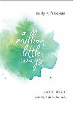 A Million Little Ways : Uncover the Art You Were Made to Live by Emily P....