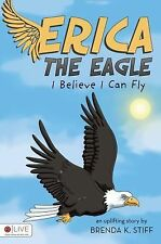 Erica the Eagle : I Believe I Can Fly by Brenda K. Stiff (2009, Paperback)
