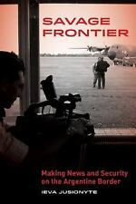 NEW - Savage Frontier: Making News and Security on the Argentine Border