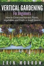 Vertical Gardening for Beginners : How to Grow and Harvest Plants, Vegetables...