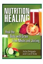 Nutrition Healing : Heal the Body with Grain Free Meals and Juicing by Julia...