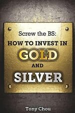 Screw the BS: How to Invest in Gold and Silver by Tony Chou (2014, Paperback)