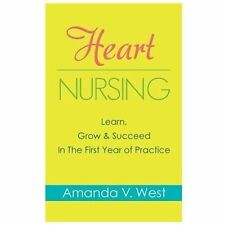 Heart Nursing : Learn, Grow and Succeed in the First Year of Practice by...