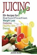 Juicing Magic : 50+ Recipes for Detoxification, Weight Loss, Healthy Smooth...
