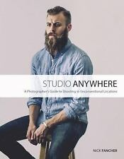 Studio Anywhere : A Photographer's Guide to Shooting in Unconventional...