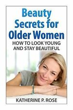 Beauty Secrets for Older Women : How to Look Young and Stay Beautiful by...