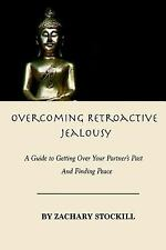 Overcoming Retroactive Jealousy : A Guide to Getting over Your Partner's Past...