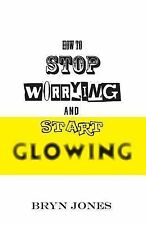 How to Stop Worrying and Start Glowing by Bryn Jones (2014, Paperback)