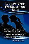 How to Get Your Ex-Boyfriend Back by John Alexander (2010, Paperback)