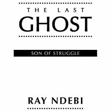 The Last Ghost : Son of Struggle by Ray Ndebi (2013, Paperback)