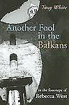 Another Fool in the Balkans : In the Footsteps of Rebecca West by Tony White...