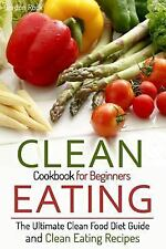 Clean Eating Cookbook for Beginners : The Ultimate Clean Food Diet Guide and...