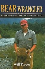 Bear Wrangler : The Memoirs of an Alaska Pioneer Biologist by Will Troyer...