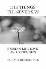 The Things I'll Never Say : Poems of Life, Love, and Loneliness by Emily Hall...