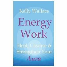 Energy Work : Heal, Cleanse and Strengthen Your Aura by Kelly Wallace (2012,...