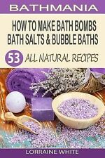 All Natural Ser.: How to Make Bath Bombs, Bath Salts and Bubble Baths : 53...